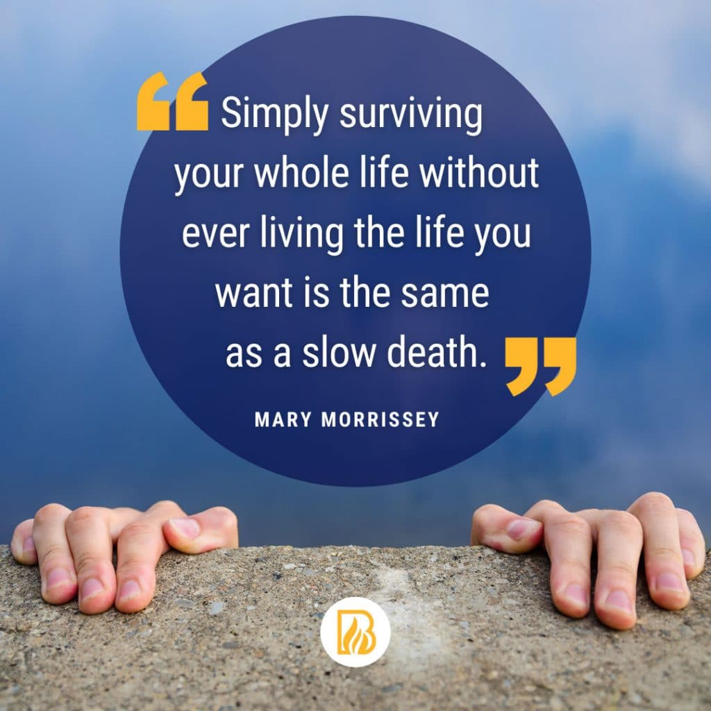 Simply surviving your whole life without ever living the life you want is the same as a slow death. - Mary Morrissey
