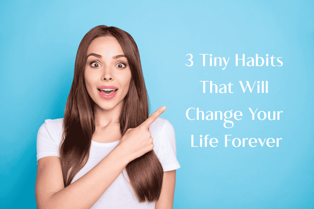 3 tiny habits that will change your life forever