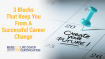 3 Blocks That Keep You From A Successful Career Change